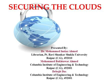 SECURING THE CLOUDS Presented By: Dr. Mohammed Imtiaz Ahmed Librarian, Pt. Ravi Shankar Shukla University Raipur (C.G), 492010 Mohammed Bakhtawar Ahmed.