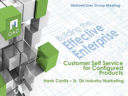 Customer Self Service for Configured Products Hank Canitz – Sr. Dir Industry Marketing Midwest User Group Meeting.