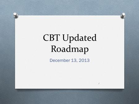 CBT Updated Roadmap December 13, 2013 1. Topics  Roadmap discussion  Discussion items  Revised timeline  Budget  Appendix 1 – excerpt of priority.
