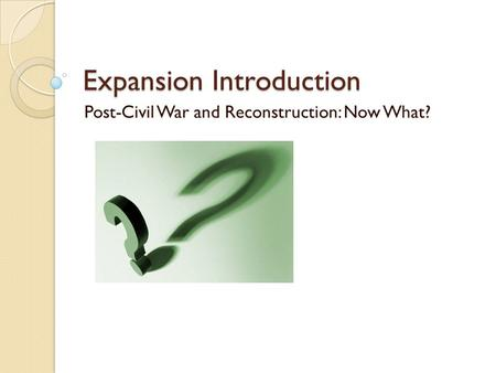 Expansion Introduction Post-Civil War and Reconstruction: Now What?