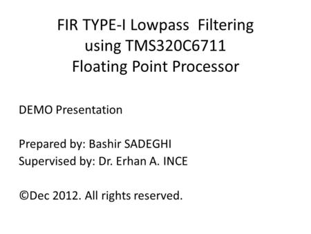 FIR TYPE-I Lowpass Filtering using TMS320C6711 Floating Point Processor DEMO Presentation Prepared by: Bashir SADEGHI Supervised by: Dr. Erhan A. INCE.
