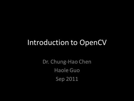 Introduction to OpenCV Dr. Chung-Hao Chen Haole Guo Sep 2011.