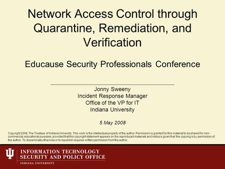 Educause Security Professionals Conference Network Access Control through Quarantine, Remediation, and Verification Jonny Sweeny Incident Response Manager.