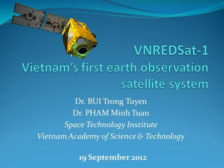 Dr. BUI Trong Tuyen Dr. PHAM Minh Tuan Space Technology Institute Vietnam Academy of Science & Technology 19 September 2012.