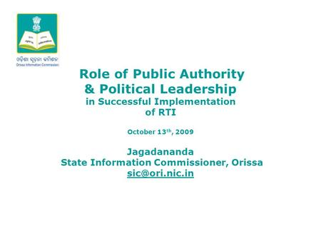 Role of Public Authority & Political Leadership in Successful Implementation of RTI October 13 th, 2009 Jagadananda State Information Commissioner, Orissa.