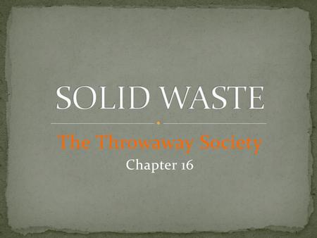 The Throwaway Society Chapter 16. 1. What is the difference between trash and litter? 2. How much trash do you think you produce each day? 3. How much.