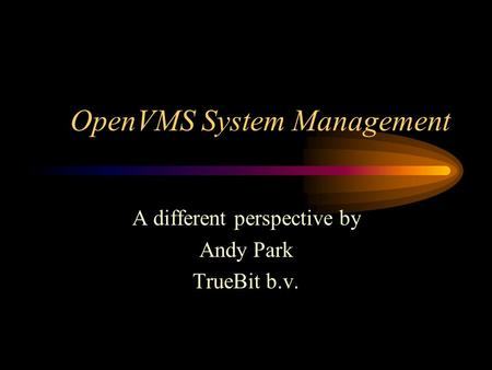 OpenVMS System Management A different perspective by Andy Park TrueBit b.v.