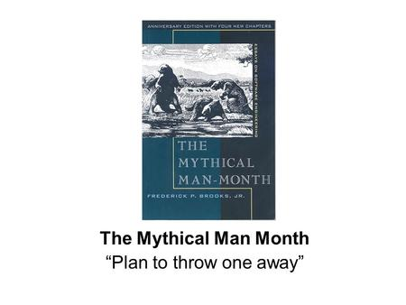 "The Mythical Man Month ""Plan to throw one away"". ""Pilot Plant"" Have you ever tried to cook for a lot of people? Right Proportion?"