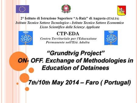 """Grundtvig Project"" ON- OFF. Exchange of Methodologies in Education of Detainees 7 th /10 th May 2014 – Faro ( Portugal) ""Grundtvig Project"" ON- OFF. Exchange."