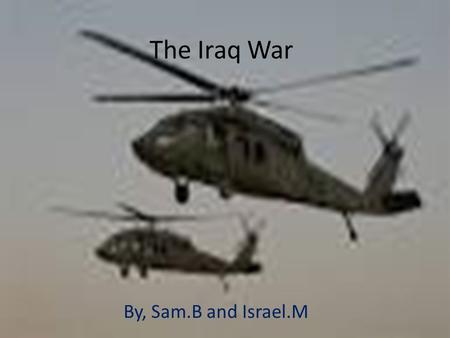 The Iraq War By, Sam.B and Israel.M. Why The War Started The first war started in October, 7 th, 2001. Due to terrorist attacks and illegal use of weapons.