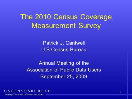 1 The 2010 Census Coverage Measurement Survey Patrick J. Cantwell U.S Census Bureau Annual Meeting of the Association of Public Data Users September 25,