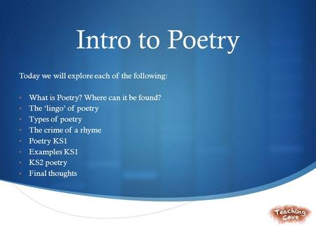  Intro to Poetry Today we will explore each of the following: What is Poetry? Where can it be found? The 'lingo' of poetry Types of poetry The crime of.
