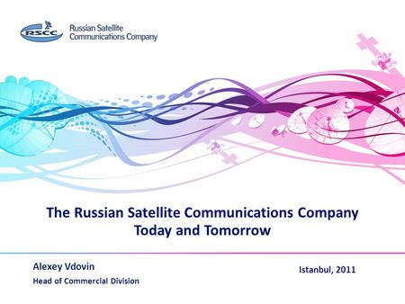The Russian Satellite Communications Company Today and Tomorrow Alexey Vdovin Head of Commercial Division www.rscc.ru Istanbul, 2011.