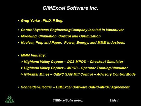CIMExcel Software Inc. Slide 1 CIMExcel Software Inc. Greg Yorke, Ph.D, P.Eng. Control Systems Engineering Company located in Vancouver Modeling, Simulation,