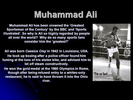 Muhammad Ali Muhammad Ali has been crowned the 'Greatest Sportsman of the Century' by the BBC and 'Sports Illustrated'. So why is Ali so highly regarded.