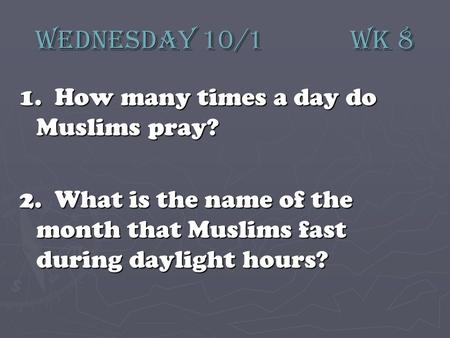 Wednesday 10/1 wk 8 1. How many times a day do Muslims pray? 2. What is the name of the month that Muslims fast during daylight hours?