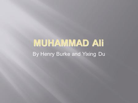 MUHAMMAD Ali By Henry Burke and Yixing Du. 2 Biography  Born in Louisville, Kentucky on January 17, 1942;  Cassius Marcellus Clay, changed his name.