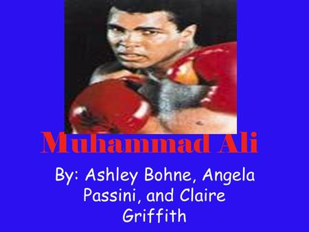 Muhammad Ali By: Ashley Bohne, Angela Passini, and Claire Griffith.