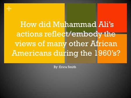 + How did Muhammad Ali's actions reflect/embody the views of many other African Americans during the 1960's? By: Erica Smith.