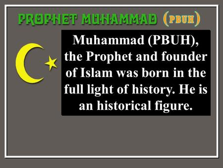 Muhammad (PBUH), the Prophet and founder of Islam was born in the full light of history. He is an historical figure.