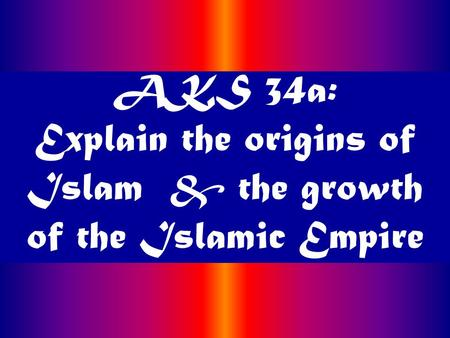 AKS 34a: Explain the origins of Islam & the growth of the Islamic Empire.