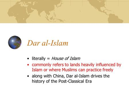 Dar al-Islam literally = House of Islam commonly refers to lands heavily influenced by Islam or where Muslims can practice freely along with China, Dar.
