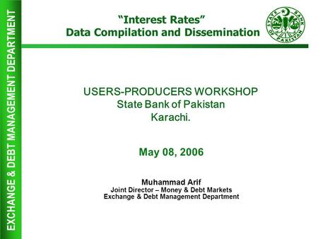 EXCHANGE & DEBT MANAGEMENT DEPARTMENT USERS-PRODUCERS WORKSHOP State Bank of Pakistan Karachi. May 08, 2006 Muhammad Arif Joint Director – Money & Debt.