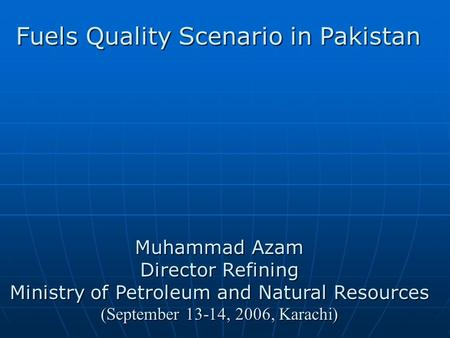 Muhammad Azam Director Refining Ministry of Petroleum and Natural Resources (September 13-14, 2006, Karachi) Fuels Quality Scenario in Pakistan.