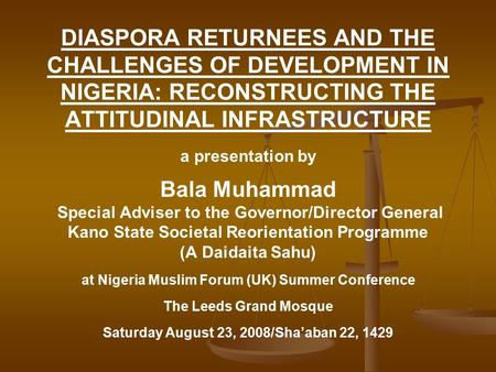 DIASPORA RETURNEES AND THE CHALLENGES OF DEVELOPMENT IN NIGERIA: RECONSTRUCTING THE ATTITUDINAL INFRASTRUCTURE a presentation by Bala Muhammad Special.