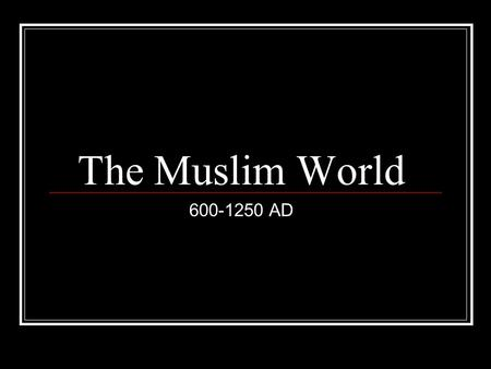 The Muslim World 600-1250 AD.