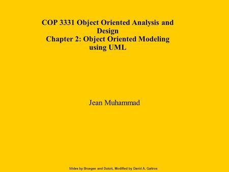 Slides by Bruegee and Dutoit, Modified by David A. Gaitros COP 3331 Object Oriented Analysis and Design Chapter 2: Object Oriented Modeling using UML Jean.