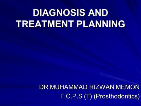 DIAGNOSIS AND TREATMENT PLANNING DR MUHAMMAD RIZWAN MEMON F.C.P.S (T) (Prosthodontics)