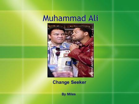 Muhammad Ali Change Seeker By Miles. Biography  Cassius Clay was born Jan.17, 1942 he was born in Louisville, Kentucky.