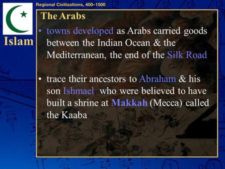 Islam The Arabs towns developed as Arabs carried goods between the Indian Ocean & the Mediterranean, the end of the Silk Road. trace their ancestors to.