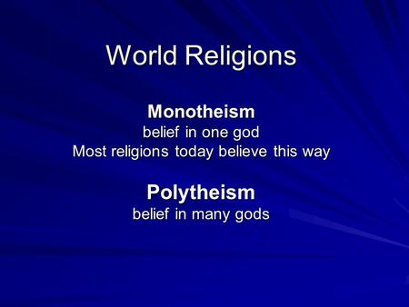 World Religions Monotheism belief in one god Most religions today believe this way Polytheism belief in many gods.