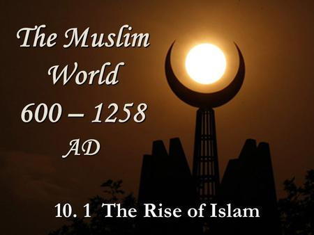 The Muslim World 600 – 1258 AD The Rise of Islam