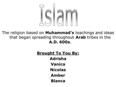 The religion based on Muhammad's teachings and ideas that began spreading throughout Arab tribes in the A.D. 600s. Brought To You By: Adrisha Vanica Nicolas.