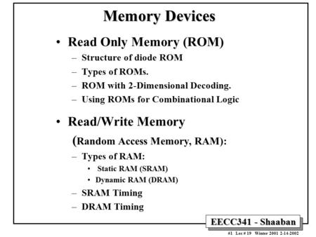 EECC341 - Shaaban #1 Lec # 19 Winter 2001 2-14-2002 Read Only Memory (ROM) –Structure of diode ROM –Types of ROMs. –ROM with 2-Dimensional Decoding. –Using.