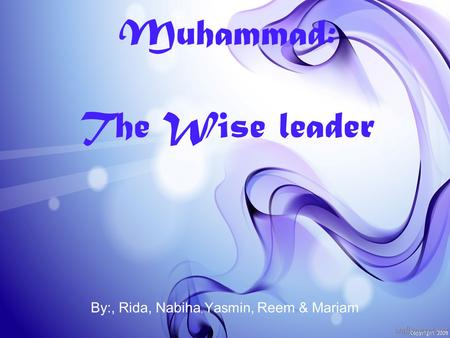 Muhammad: The Wise leader By:, Rida, Nabiha, Yasmin, Reem & Mariam.