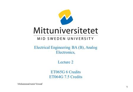 1 Electrical Engineering BA (B), Analog Electronics, Lecture 2 ET065G 6 Credits ET064G 7.5 Credits Muhammad Amir Yousaf.