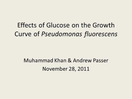 Effects of Glucose on the Growth Curve of Pseudomonas fluorescens Muhammad Khan & Andrew Passer November 28, 2011.