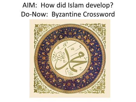 AIM: How did Islam develop? Do-Now: Byzantine Crossword.