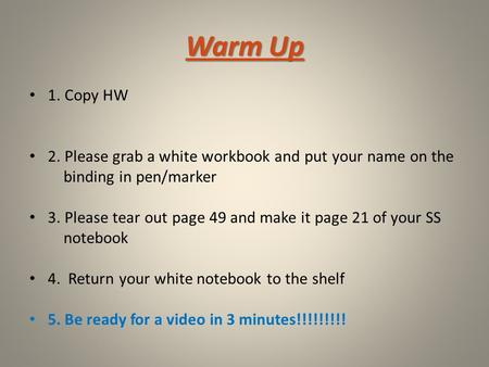 Warm Up 1. Copy HW 2. Please grab a white workbook and put your name on the binding in pen/marker 3. Please tear out page 49 and make it page 21 of your.