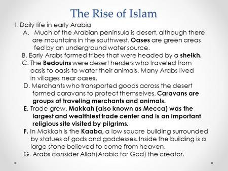 The Rise of Islam I. Daily life in early Arabia A.Much of the Arabian peninsula is desert, although there are mountains in the southwest. Oases are green.