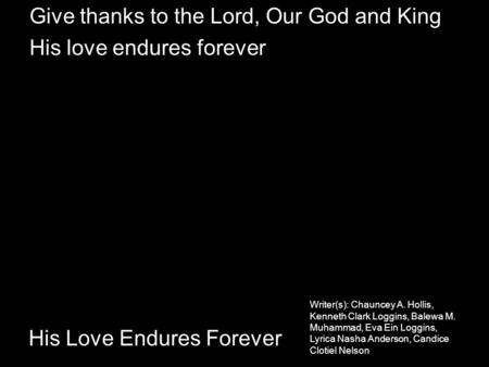 His Love Endures Forever Give thanks to the Lord, Our God and King His love endures forever Writer(s): Chauncey A. Hollis, Kenneth Clark Loggins, Balewa.