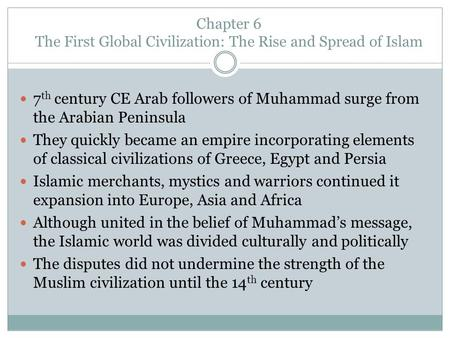 Chapter 6 The First Global Civilization: The Rise and Spread of Islam 7 th century CE Arab followers of Muhammad surge from the Arabian Peninsula They.