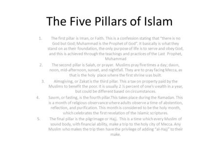 "The Five Pillars of Islam 1.The first pillar is Iman, or Faith. This is a confession stating that ""there is no God but God; Muhammad is the Prophet of."