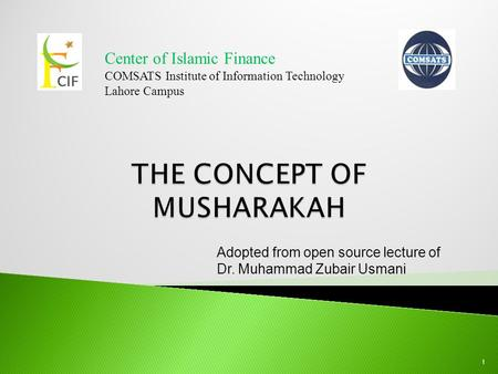 Center of Islamic Finance COMSATS Institute of Information Technology Lahore Campus 1 Adopted from open source lecture of Dr. Muhammad Zubair Usmani.