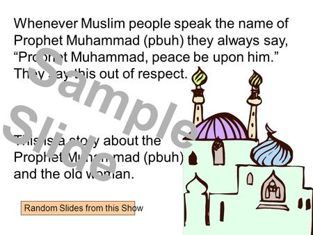 "Whenever Muslim people speak the name of Prophet Muhammad (pbuh) they always say, ""Prophet Muhammad, peace be upon him."" They say this out of respect."