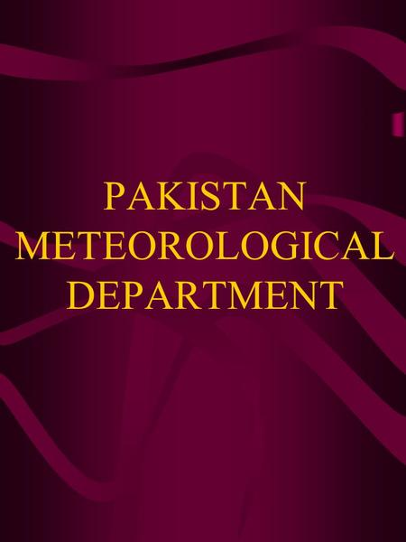 PAKISTAN METEOROLOGICAL DEPARTMENT INTRODUCTION:- The Pakistan Meteorological Department is both a scientific and a service department, and functions.